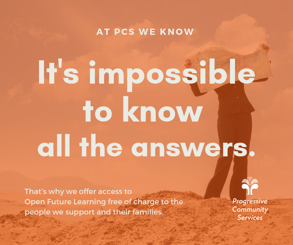 At PCS we know it's impossible to have all the answers. That's why we offer free access to Open Future Learning free of charge to the people we support and their families.