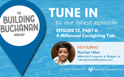 A Millennial Caregiving Tale, continued – listen tO EPISODE 12 PART II of the BUILDING BUCHANAN podcast